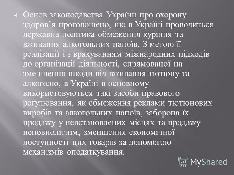 Основ законодавства України про охорону здоров я проголошено, що в Україні проводиться державна політика обмеження куріння та вживання алкогольних напоїв. З метою її реалізації і з врахуванням міжнародних підходів до організації діяльності, спрямован