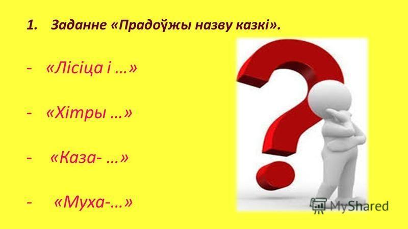 1. Заданне «Прадоўжы назву казкi». -«Лiсiца i …» -«Хiтры …» - «Каза- …» - «Муха-…»