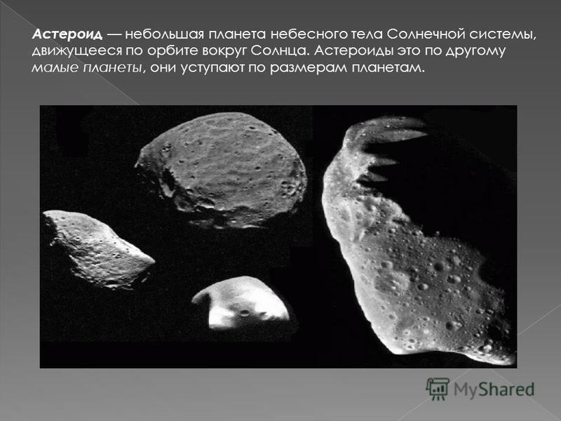 Астероид небольшая планета небесного тела Солнечной системы, движущееся по орбите вокруг Солнца. Астероиды это по другому малые планеты, они уступают по размерам планетам.