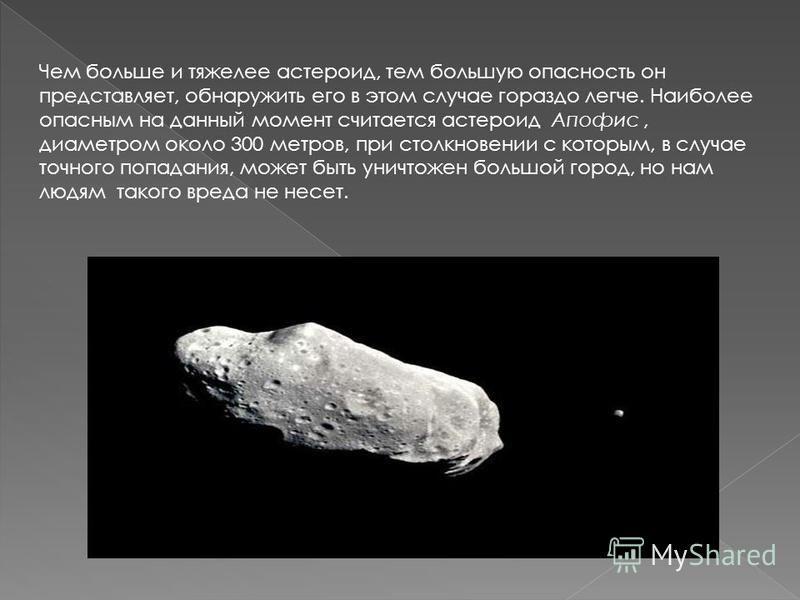Чем больше и тяжелее астероид, тем большую опасность он представляет, обнаружить его в этом случае гораздо легче. Наиболее опасным на данный момент считается астероид Апофис, диаметром около 300 метров, при столкновении с которым, в случае точного по