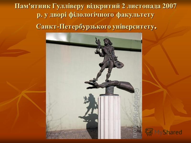 Пам'ятник Гулліверу відкритий 2 листопада 2007 р. у дворі філологічного факультету Санкт-Петербурзького університету.
