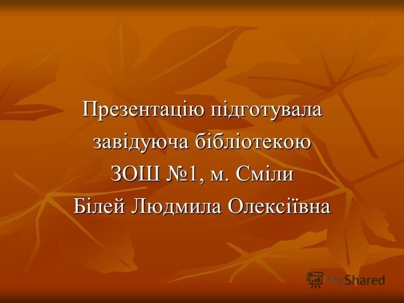 Презентацію підготувала завідуюча бібліотекою ЗОШ 1, м. Сміли Білей Людмила Олексіївна