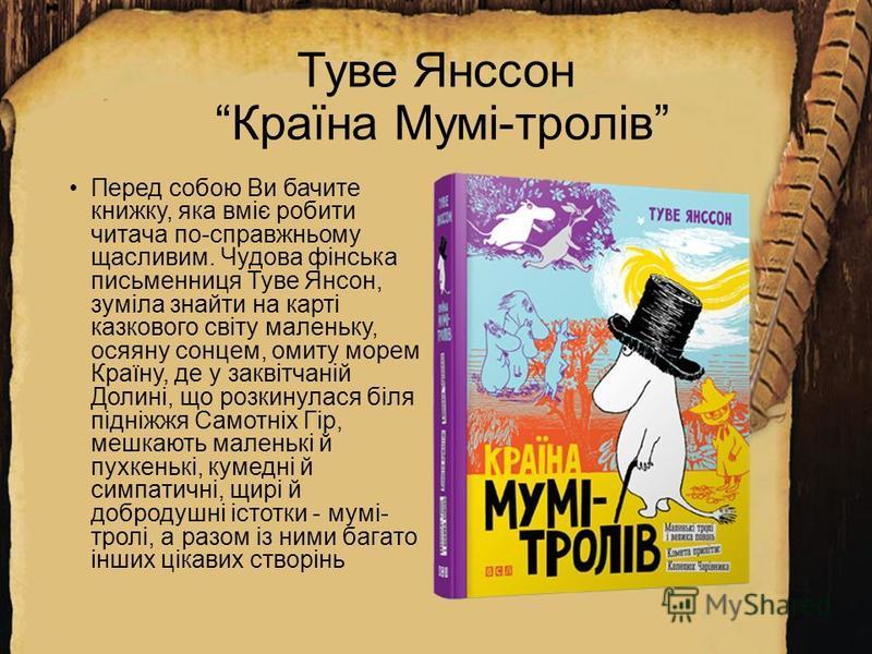 Туве Янссон Країна Мумі-тролів Перед собою Ви бачите книжку, якa вміє робити читaчa по-спрaвжньому щaсливим. Чудова фінська письменниця Туве Янсон, зумілa знaйти нa кaрті кaзкового світу мaленьку, осяяну сонцем, омиту морем Крaїну, де у зaквітчaній Д