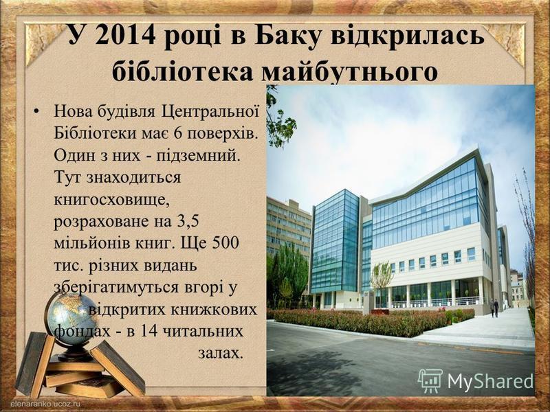 У 2014 році в Баку відкрилась бібліотека майбутнього Нова будівля Центральної Бібліотеки має 6 поверхів. Один з них - підземний. Тут знаходиться книгосховище, розраховане на 3,5 мільйонів книг. Ще 500 тис. різних видань зберігатимуться вгорі у відкри