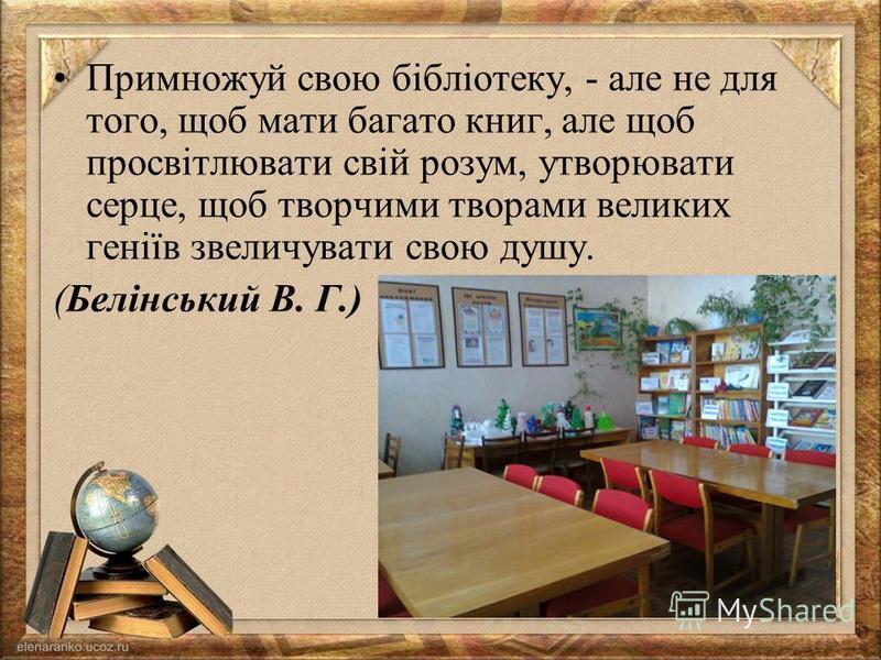 Примножуй свою бібліотеку, - але не для того, щоб мати багато книг, але щоб просвітлювати свій розум, утворювати серце, щоб творчими творами великих геніїв звеличувати свою душу. (Белінський В. Г.)