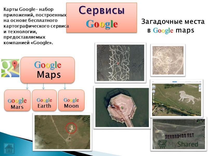 Google Загадочные места в Google maps Google Maps Google Maps G oogle G oogle Mars Google Google Earth Google Google Moon Карты Google- набор приложений, построенных на основе бесплатного картографического сервиса и технологии, предоставляемых компан