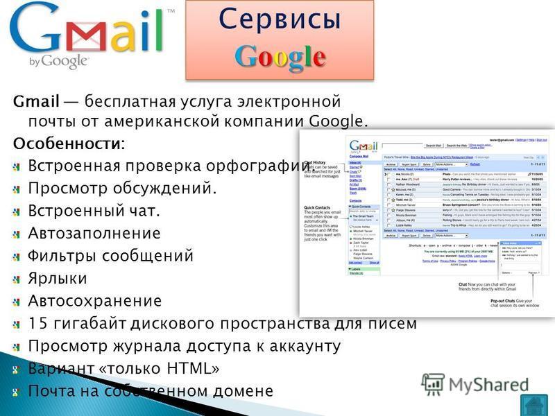 Gmail бесплатная услуга электронной почты от американской компании Google. Особенности: Встроенная проверка орфографии. Просмотр обсуждений. Встроенный чат. Автозаполнение Фильтры сообщений Ярлыки Автосохранение 15 гигабайт дискового пространства для
