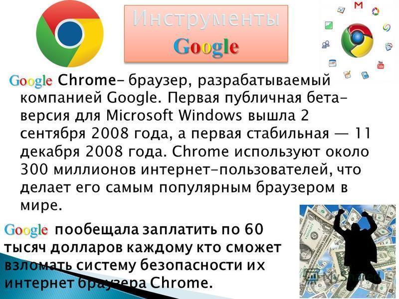 Google Google Chrome- браузер, разрабатываемый компанией Google. Первая публичная бета- версия для Microsoft Windows вышла 2 сентября 2008 года, а первая стабильная 11 декабря 2008 года. Chrome используют около 300 миллионов интернет-пользователей, ч