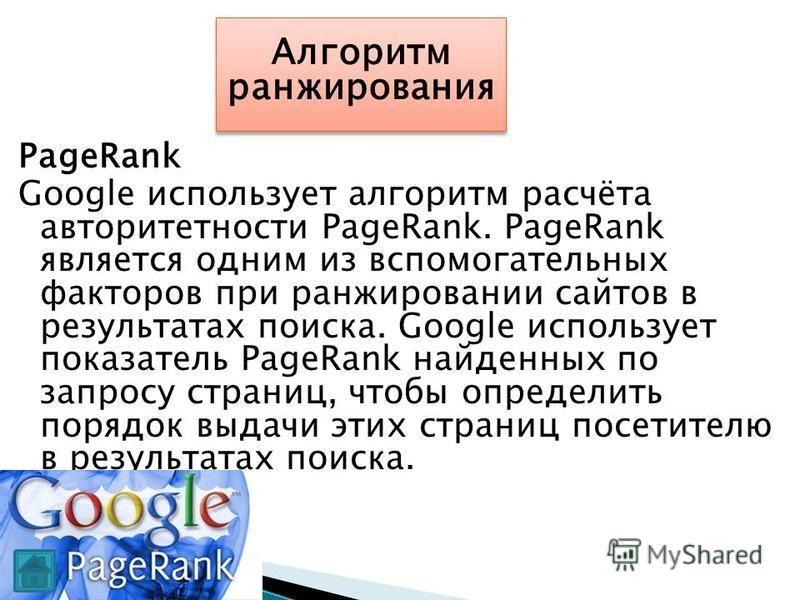 PageRank Google использует алгоритм расчёта авторитетности PageRank. PageRank является одним из вспомогательных факторов при ранжировании сайтов в результатах поиска. Google использует показатель PageRank найденных по запросу страниц, чтобы определит