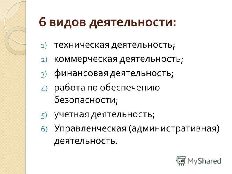 6 видов деятельности : 1) техническая деятельность ; 2) коммерческая деятельность ; 3) финансовая деятельность ; 4) работа по обеспечению безопасности ; 5) учетная деятельность ; 6) Управленческая ( административная ) деятельность.