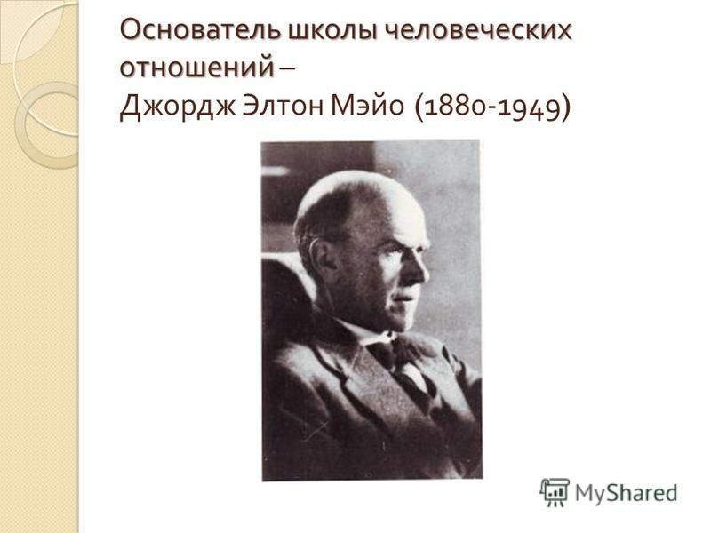 Основатель школы человеческих отношений Основатель школы человеческих отношений – Джордж Элтон Мэйо (1880-1949)