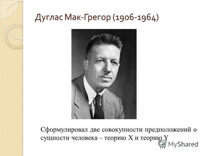 Дуглас Мак - Грегор (1906-1964) Сформулировал две совокупности предположений о сущности человека – теорию Х и теорию Y