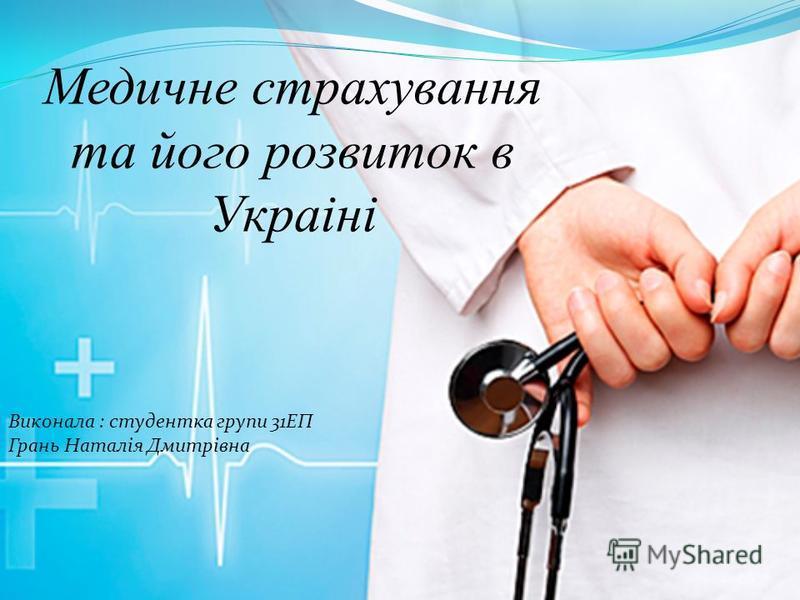 Медичне страхування та його розвиток в Украіні Виконала : студентка групи 31ЕП Грань Наталія Дмитрівна