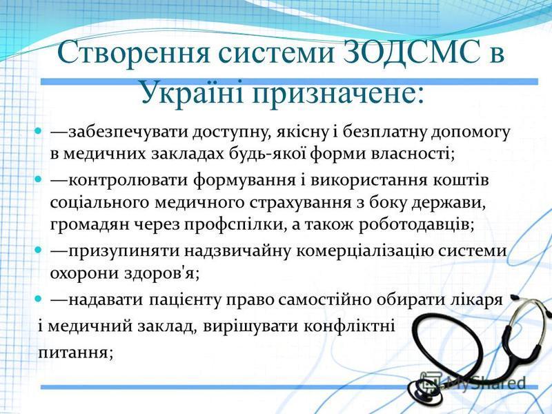 Створення системи ЗОДСМС в Україні призначене: забезпечувати доступну, якісну і безплатну допомогу в медичних закладах будь-якої форми власності; контролювати формування і використання коштів соціального медичного страхування з боку держави, громад