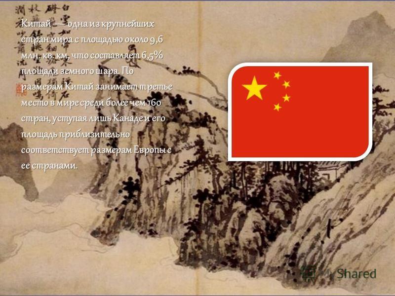 Китай одна из крупнейших стран мира с площадью около 9,6 млн. кв. км, что составляет 6,5% площади земного шара. По размерам Китай занимает третье место в мире среди более чем 160 стран, уступая лишь Канаде и его площадь приблизительно соответствует р