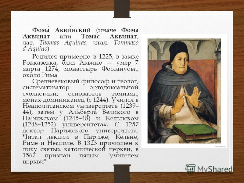 Фома Аквинский (иначе Фома Аквинат или Томас Аквинат, лат. Thomas Aquinas, итал. Tommaso d'Aquino ) Родился примерно в 1225, в замке Рокказекка, близок вино умер 7 марта 1274, монастырь Фоссануова, около Рима Средневековый философ и теолог, системати