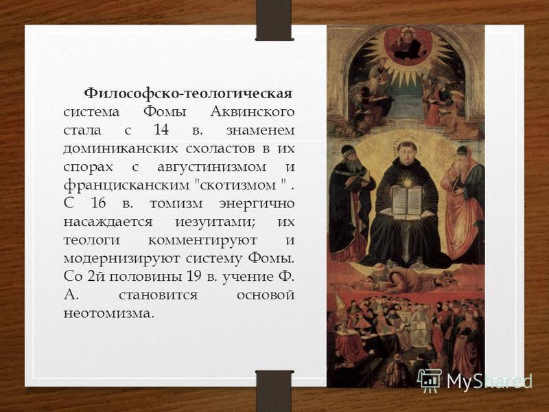 Философско-теологическая система Фомы Аквинского стала с 14 в. знаменем доминиканских схоластов в их спорах с августинизмом и францисканским