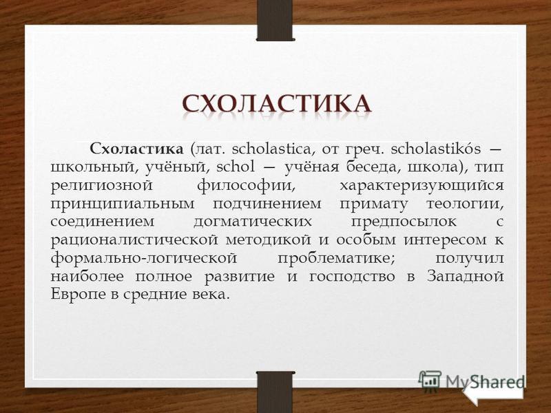 Схоластика (лат. scholastica, от греч. scholastikós школьный, учёный, schol учёная беседа, школа), тип религиозной философии, характеризующийся принципиальным подчинением примату теологии, соединением догматических предпосылок с рационалистической ме