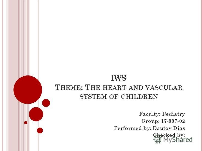 IWS T HEME : T HE HEART AND VASCULAR SYSTEM OF CHILDREN Faculty: Pediatry Group: 17-007-02 Performed by: Dautov Dias Checked by: