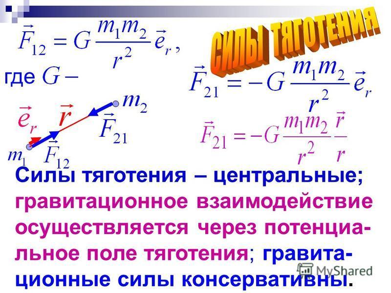 Силы тяготения – центральные; гравитационное взаимодействие осуществляется через потенциальное поле тяготения; гравитационные силы консервативны. где