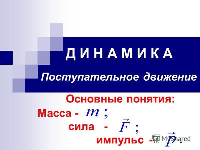 Д И Н А М И К А Поступательное движение Основные понятия: Масса - сила - импульс -
