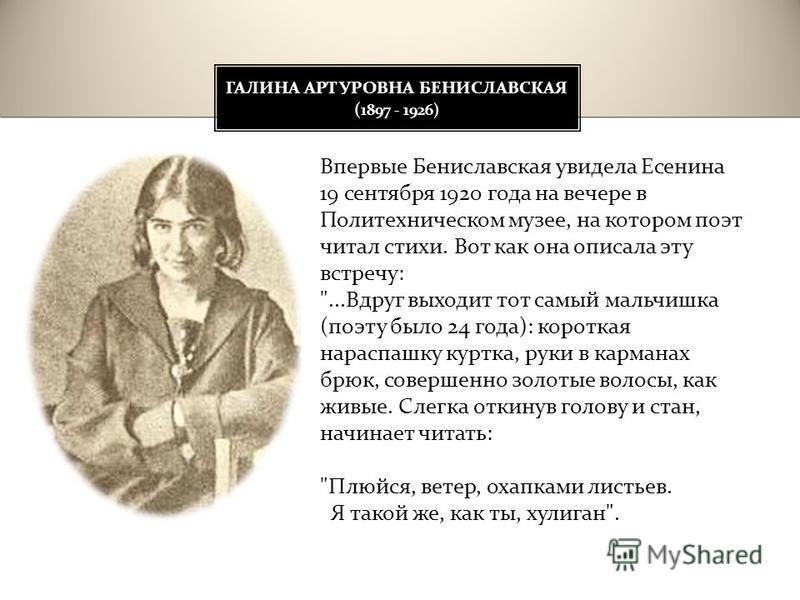 ГАЛИНА АРТУРОВНА БЕНИСЛАВСКАЯ ( 1897 - 1926) Впервые Бениславская увидела Есенина 19 сентября 1920 года на вечере в Политехническом музее, на котором поэт читал стихи. Вот как она описала эту встречу :