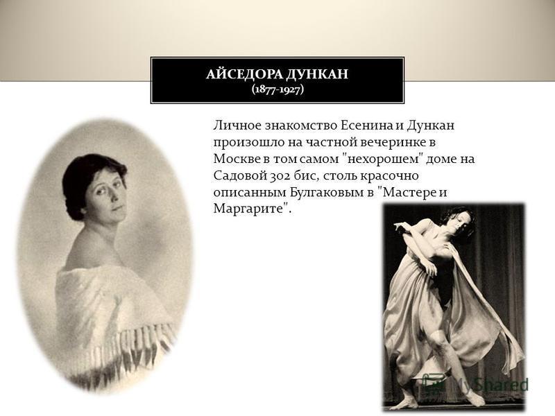 АЙСЕДОРА ДУНКАН (1877-1927) Личное знакомство Есенина и Дункан произошло на частной вечеринке в Москве в том самом  нехорошем  доме на Садовой 302 бис, столь красочно описанным Булгаковым в  Мастере и Маргарите .