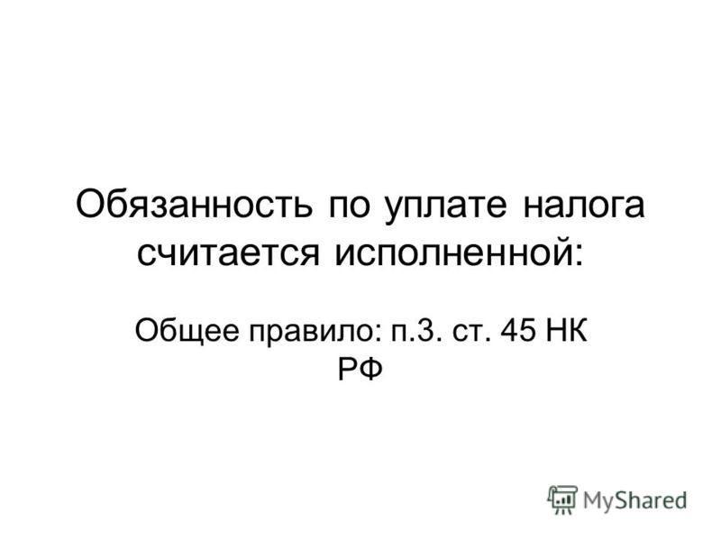 Обязанность по уплате налога считается исполненной: Общее правило: п.3. ст. 45 НК РФ
