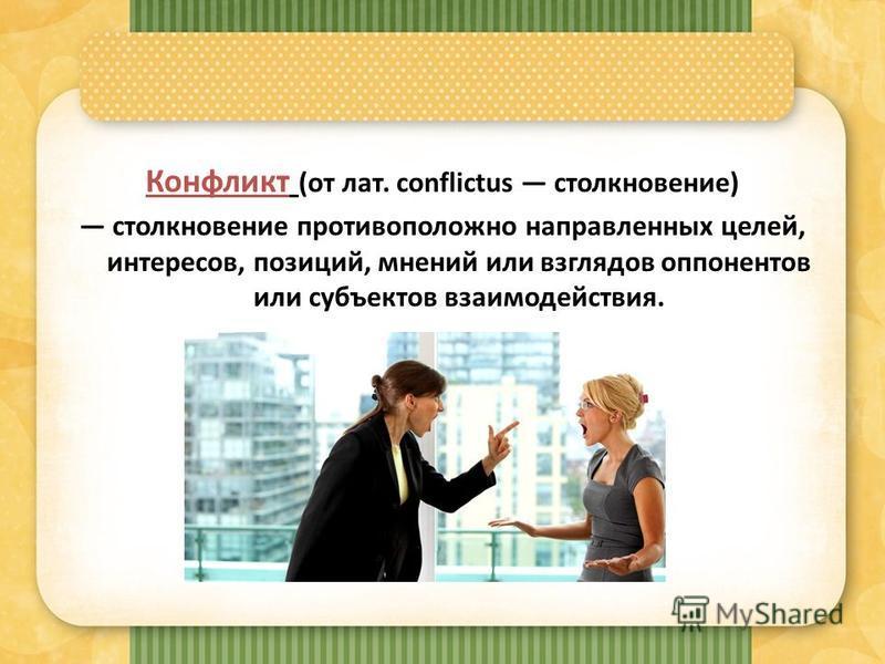 Конфликт (от лат. conflictus столкновение) столкновение противоположно направленных целей, интересов, позиций, мнений или взглядов оппонентов или субъектов взаимодействия.