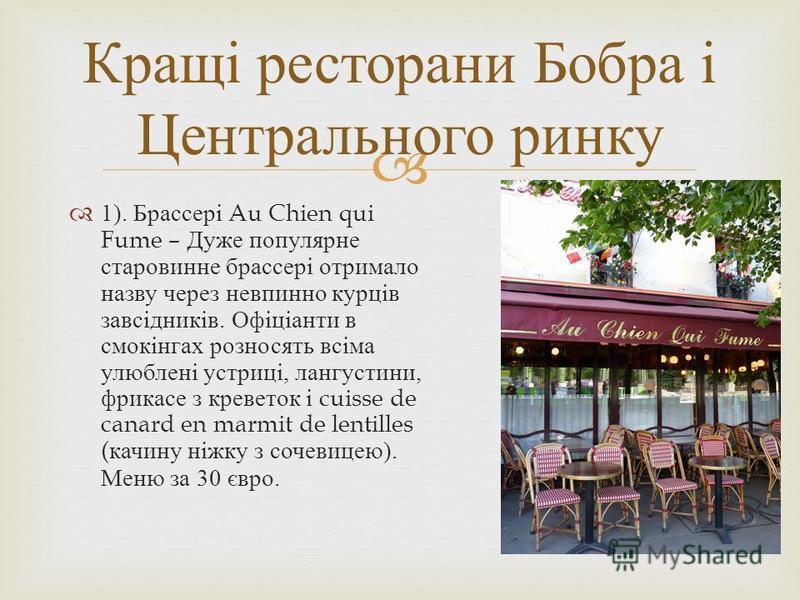 1). Брассері Au Chien qui Fume – Дуже популярне старовинне брассері отримало назву через невпинно курців завсідників. Офіціанти в смокінгах розносять всіма улюблені устриці, лангустини, фрикасе з креветок і cuisse de canard en marmit de lentilles ( к