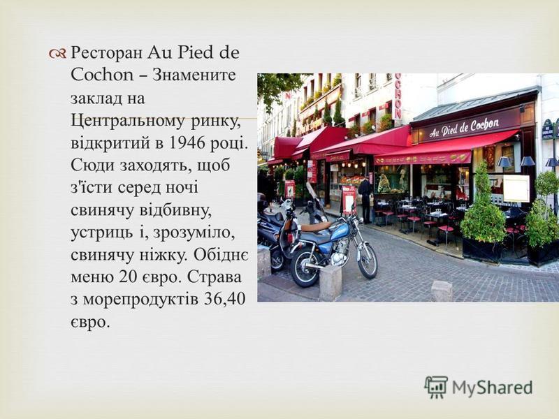 Ресторан Au Pied de Cochon – Знамените заклад на Центральному ринку, відкритий в 1946 році. Сюди заходять, щоб з ' їсти серед ночі свинячу відбивну, устриць і, зрозуміло, свинячу ніжку. Обіднє меню 20 євро. Страва з морепродуктів 36,40 євро.