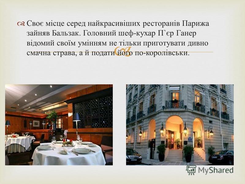 Своє місце серед найкрасивіших ресторанів Парижа зайняв Бальзак. Головний шеф - кухар П ` єр Ганер відомий своїм умінням не тільки приготувати дивно смачна страва, а й подати його по - королівськи.