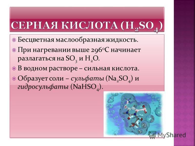 Бесцветная маслообразная жидкость. При нагревании выше 296 0 С начинает разлагаться на SO 3 и H 2 O. В водном растворе – сильная кислота. Образует соли – сульфаты (Na 2 SO 4 ) и гидросульфаты (NaHSO 4 ). Бесцветная маслообразная жидкость. При нагрева