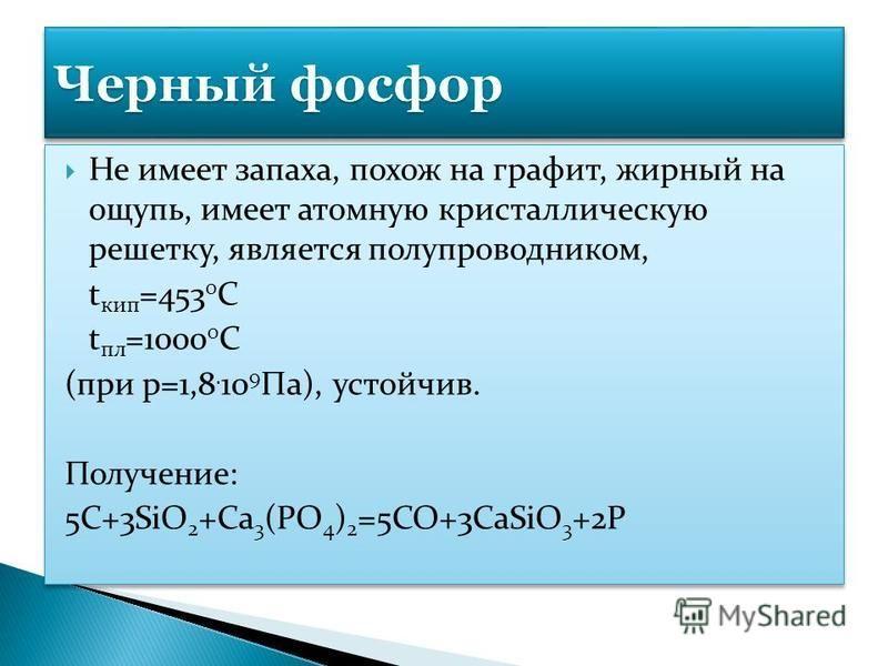 Не имеет запаха, похож на графит, жирный на ощупь, имеет атомную кристаллическую решетку, является полупроводником, t кип =453 0 С t пл =1000 0 С (при p=1,8. 10 9 Па), устойчив. Получение: 5C+3SiO 2 +Ca 3 (PO 4 ) 2 =5CO+3CaSiO 3 +2P Не имеет запаха,
