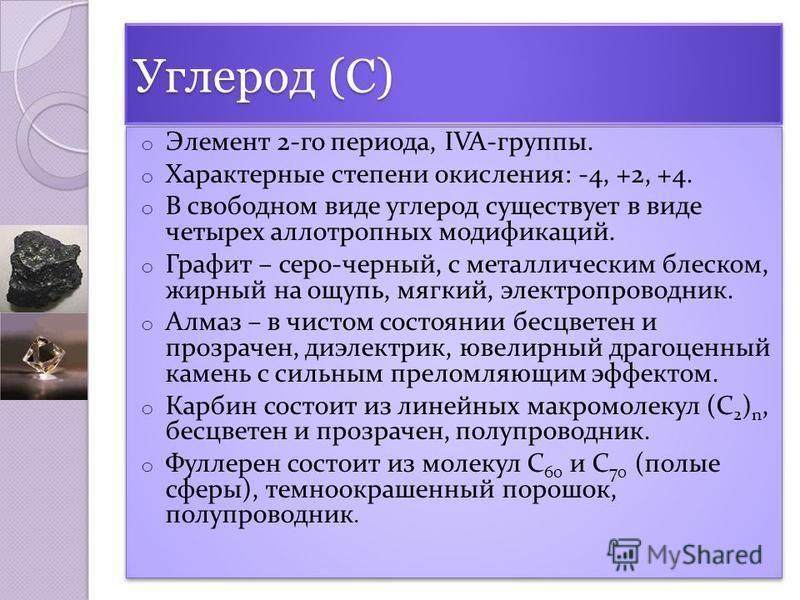 Углерод (С) o Элемент 2-го периода, IVA-группы. o Характерные степени окисления: -4, +2, +4. o В свободном виде углерод существует в виде четырех аллотропных модификаций. o Графит – серо-черный, с металлическим блеском, жирный на ощупь, мягкий, элект