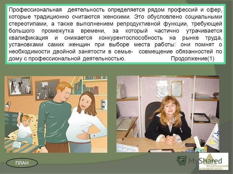 Профессиональная деятельность определяется рядом профессий и сфер, которые традиционно считаются женскими. Это обусловлено социальными стереотипами, а также выполнением репродуктивной функции, требующей большого промежутка времени, за который частичн