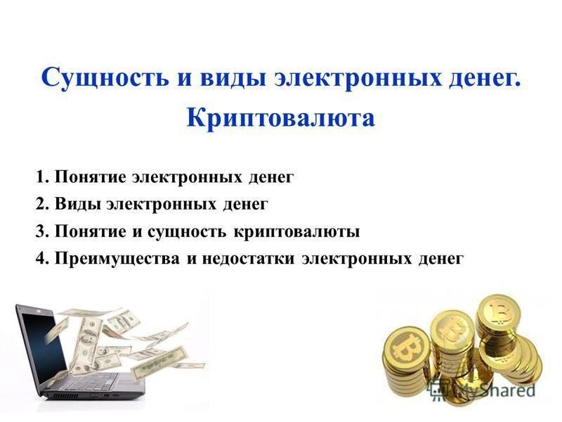 Сущность и виды электронных денег. Криптовалюта 1. Понятие электронных денег 2. Виды электронных денег 3. Понятие и сущность крипто валюты 4. Преимущества и недостатки электронных денег