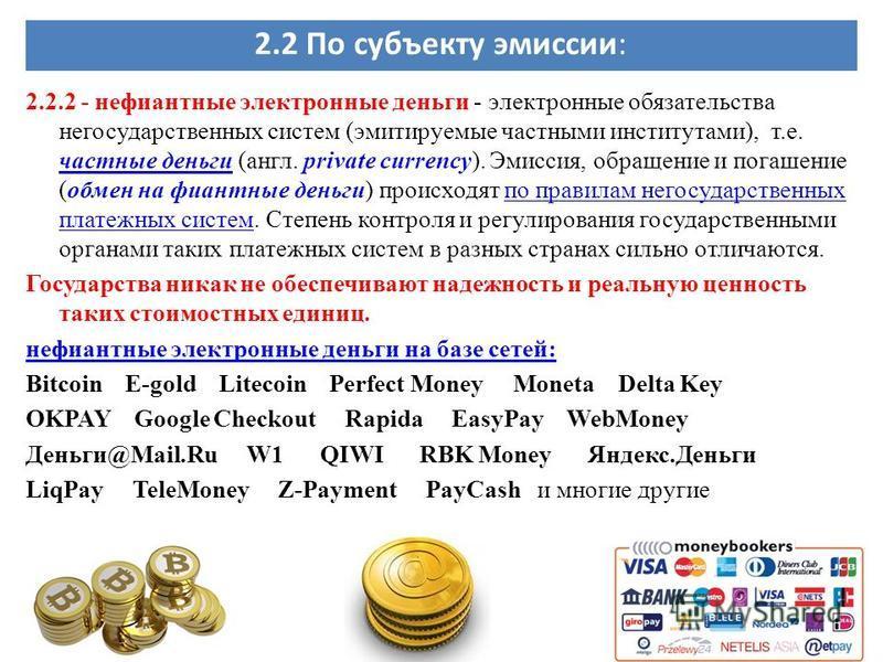 2.2 По субъекту эмиссии: 2.2.2 - нефиантные электронные деньги - электронные обязательства негосударственных систем (эмитируемые частными институтами), т.е. частные деньги (англ. private currency). Эмиссия, обращение и погашение (обмен на фиантные де