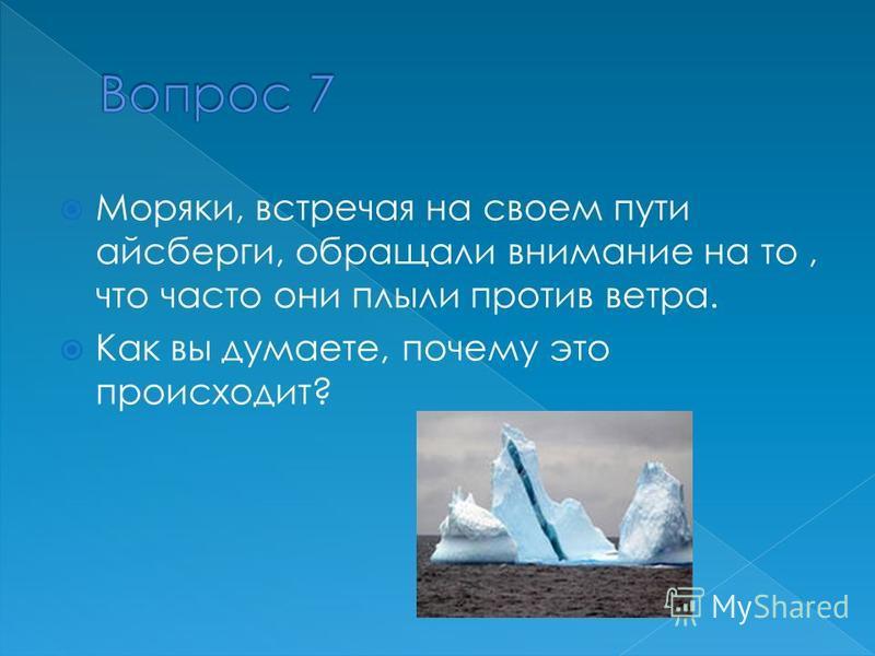 Моряки, встречая на своем пути айсберги, обращали внимание на то, что часто они плыли против ветра. Как вы думаете, почему это происходит?