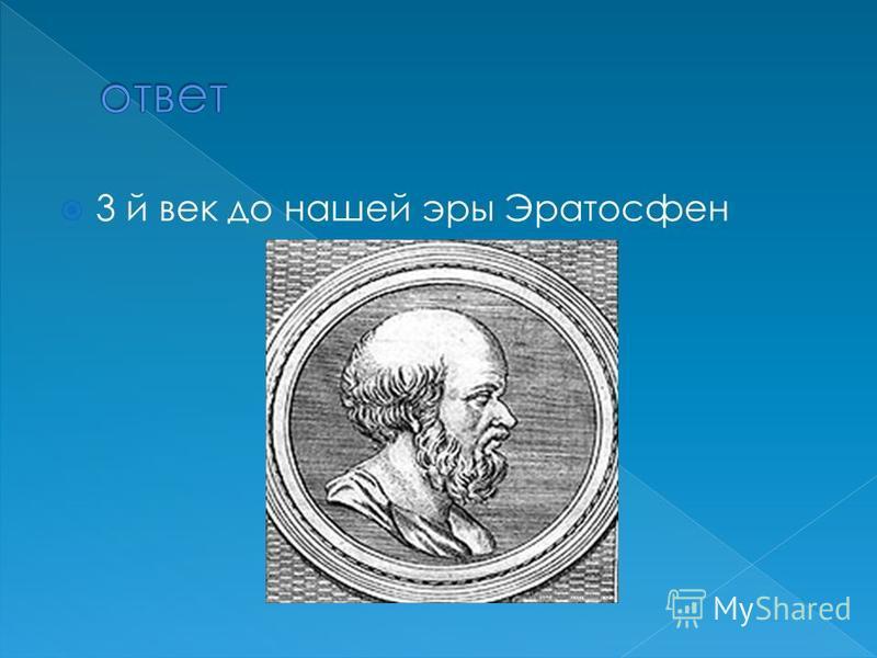 3 й век до нашей эры Эратосфен