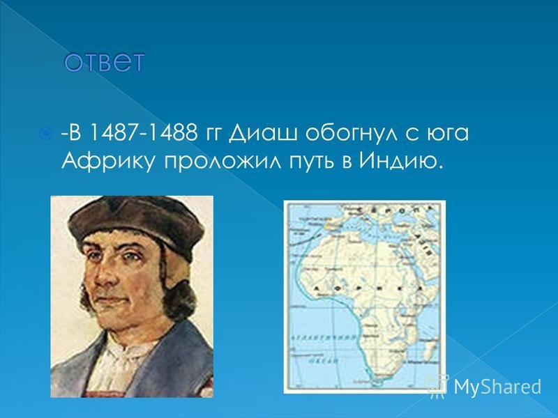 -В 1487-1488 гг Диаш обогнул с юга Африку проложил путь в Индию.