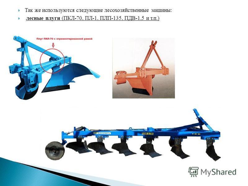 Так же используются следующие лесохозяйственные машины: лесные плуги (ПКЛ-70, ПЛ-1, ПЛП-135, ПДВ-1,5 и т.п.)