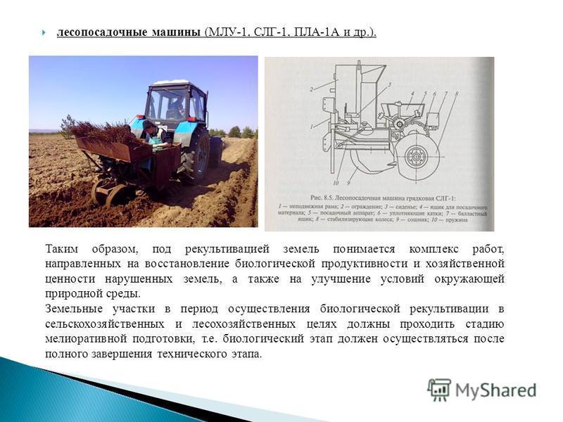 лесопосадочные машины (МЛУ-1, СЛГ-1, ПЛА-1А и др.). Таким образом, под рекультивацией земель понимается комплекс работ, направленных на восстановление биологической продуктивности и хозяйственной ценности нарушенных земель, а также на улучшение услов