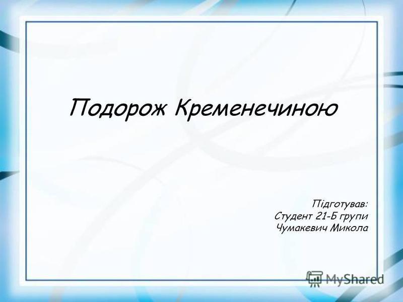 Подорож Кременечиною Підготував: Студент 21-Б групи Чумакевич Микола