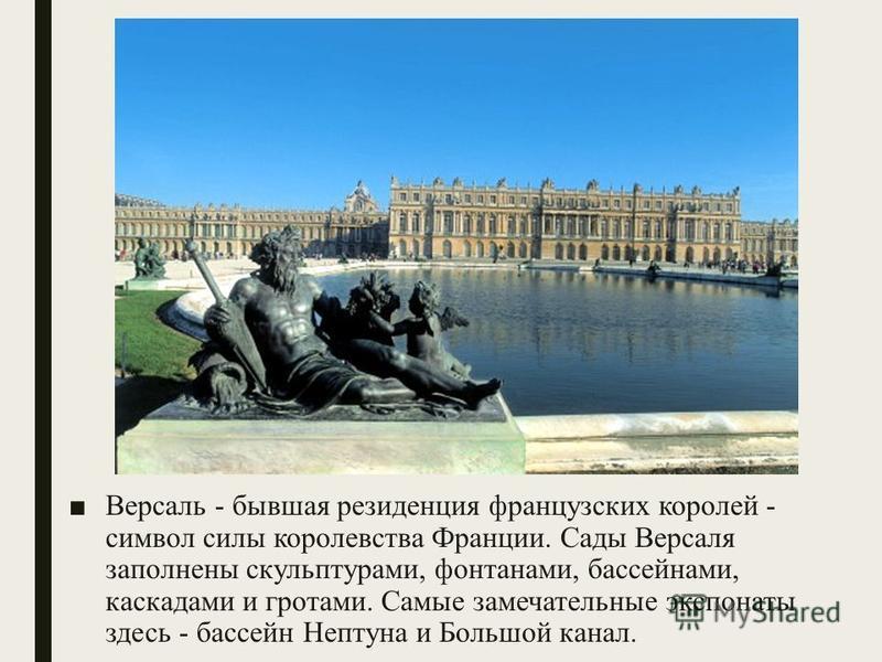 Версаль - бывшая резиденция французских королей - символ силы королевства Франции. Сады Версаля заполнены скульптурами, фонтанами, бассейнами, каскадами и гротами. Самые замечательные экспонаты здесь - бассейн Нептуна и Большой канал.