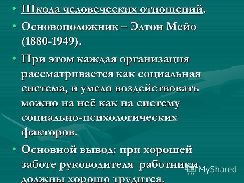 Школа человеческих отношений.Школа человеческих отношений. Основоположник – Элтон Мейо (1880-1949).Основоположник – Элтон Мейо (1880-1949). При этом каждая организация рассматривается как социальная система, и умело воздействовать можно на неё как на