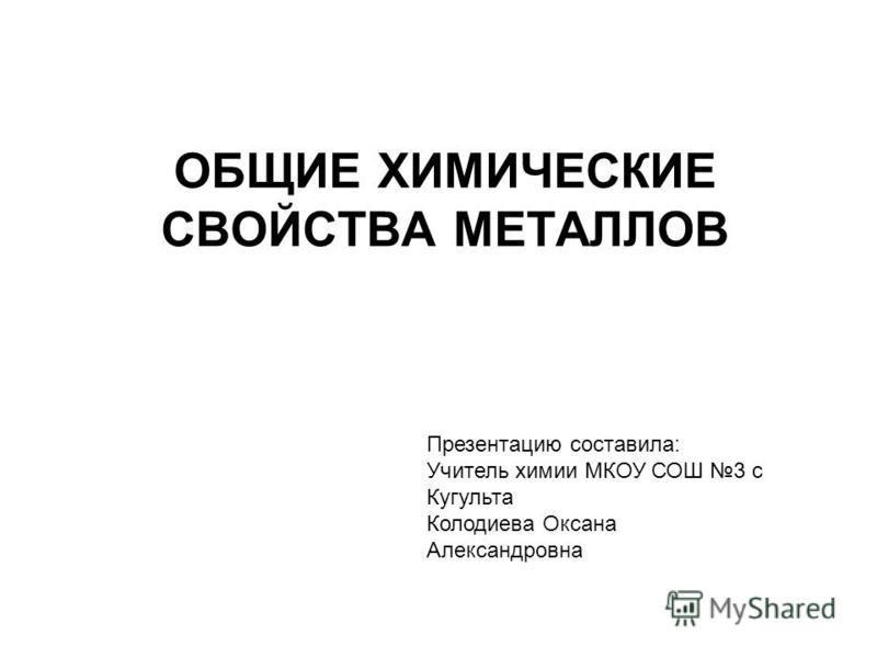 ОБЩИЕ ХИМИЧЕСКИЕ СВОЙСТВА МЕТАЛЛОВ Презентацию составила: Учитель химии МКОУ СОШ 3 с Кугульта Колодиева Оксана Александровна