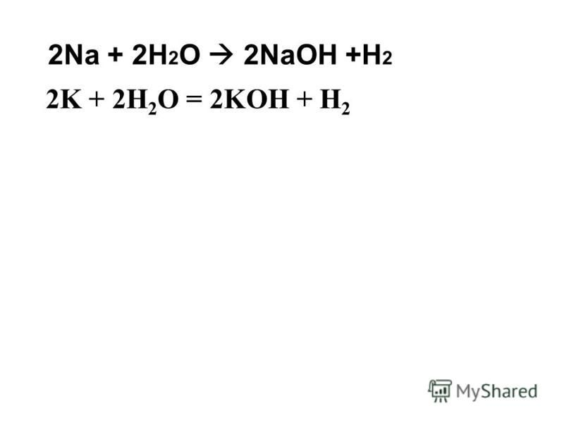 2Na + 2H 2 O 2NaOH +H 2 2K + 2H 2 O = 2KOH + H 2
