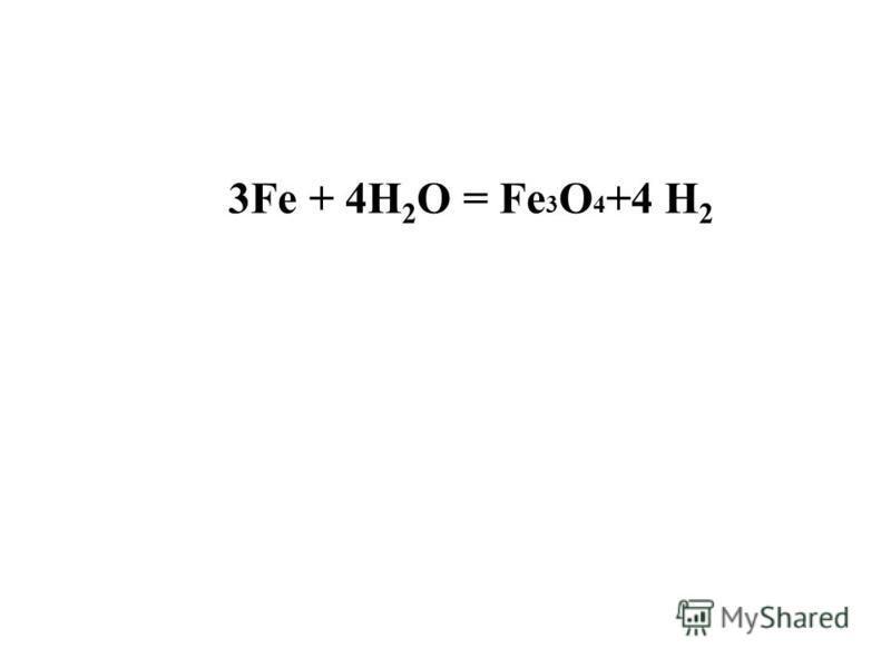 3Fe + 4H 2 O = Fe 3 O 4 +4 H 2
