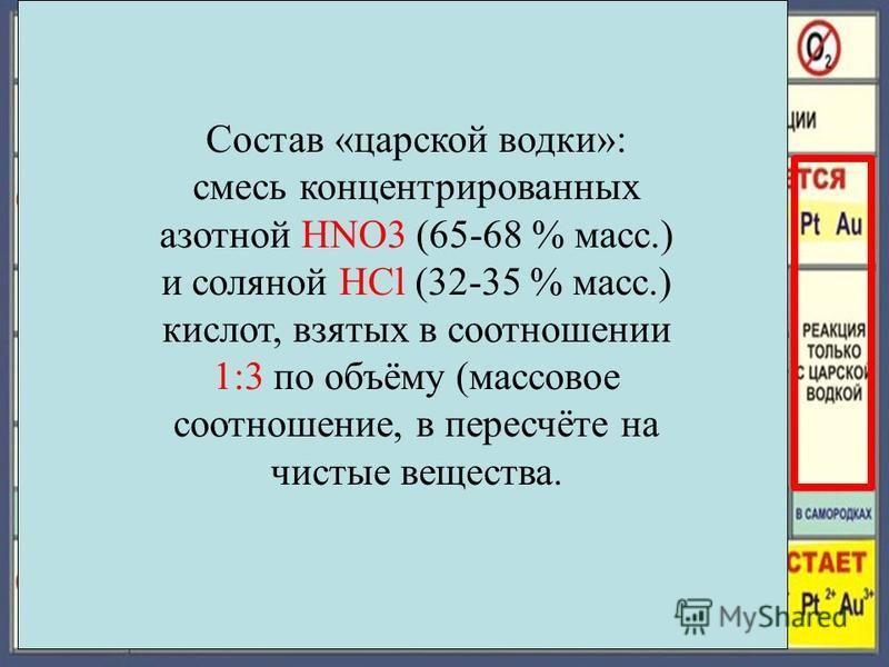 Состав «царской водки»: смесь концентрированных азотной HNO3 (65-68 % масс.) и соляной HCl (32-35 % масс.) кислот, взятых в соотношении 1:3 по объёму (массовое соотношение, в пересчёте на чистые вещества.
